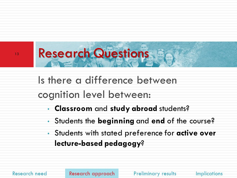 Research need Research approach Preliminary results Implications Is there a difference between cognition level between: Classroom and study abroad students.