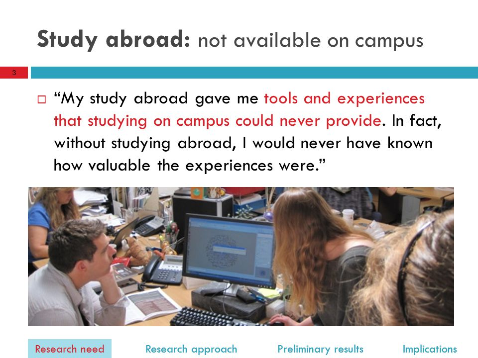 Research need Research approach Preliminary results Implications Study abroad: not available on campus  My study abroad gave me tools and experiences that studying on campus could never provide.