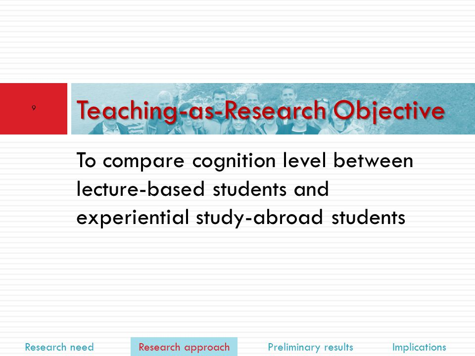 Research need Research approach Preliminary results Implications To compare cognition level between lecture-based students and experiential study-abroad students Teaching-as-Research Objective 9 Research approach
