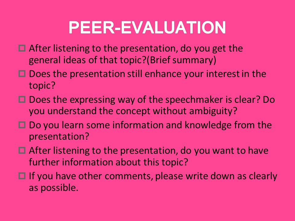  After listening to the presentation, do you get the general ideas of that topic (Brief summary)  Does the presentation still enhance your interest in the topic.