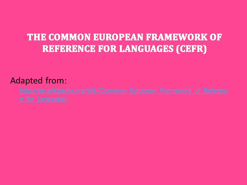 Adapted from: http://en.wikipedia.org/wiki/Common_European_Framework_of_Referenc e_for_Languages http://en.wikipedia.org/wiki/Common_European_Framewor