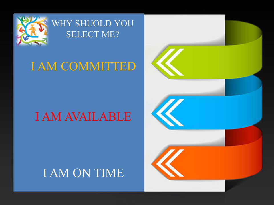 WHY SHUOLD YOU SELECT ME? I AM COMMITTED I AM AVAILABLE I AM ON TIME