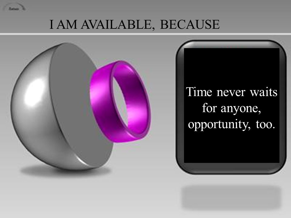 I AM AVAILABLE, BECAUSE Time never waits for anyone, opportunity, too.