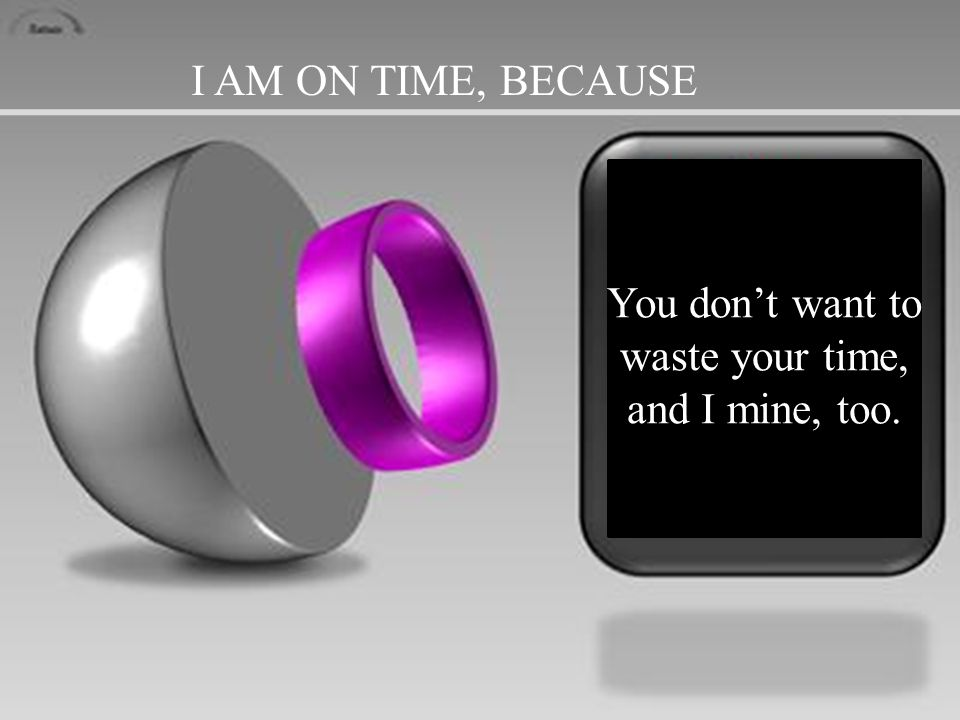 I AM ON TIME, BECAUSE You don't want to waste your time, and I mine, too.