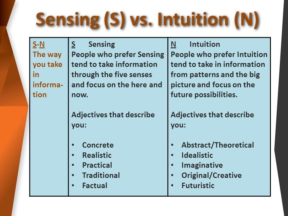 Sensing (S) vs. Intuition (N) S-N The way you take in informa- tion S Sensing People who prefer Sensing tend to take information through the five sens