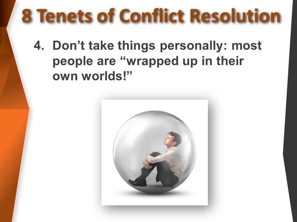 8 Tenets of Conflict Resolution 4.Don't take things personally: most people are wrapped up in their own worlds!