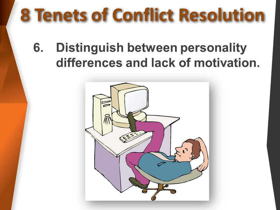 8 Tenets of Conflict Resolution 6.Distinguish between personality differences and lack of motivation.