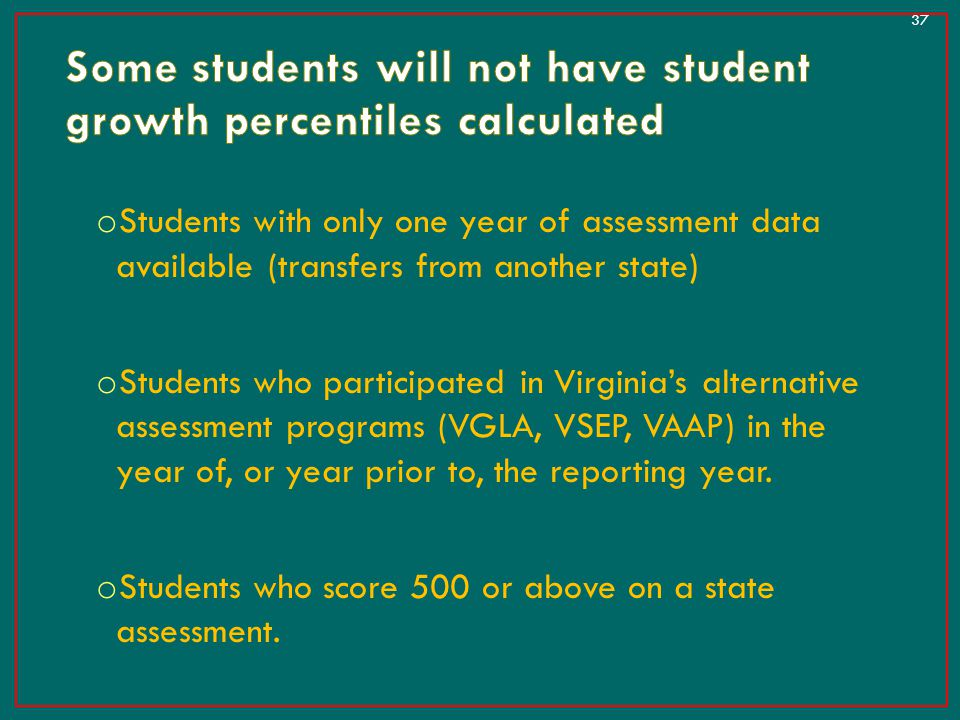 o Students with only one year of assessment data available (transfers from another state) o Students who participated in Virginia's alternative assess