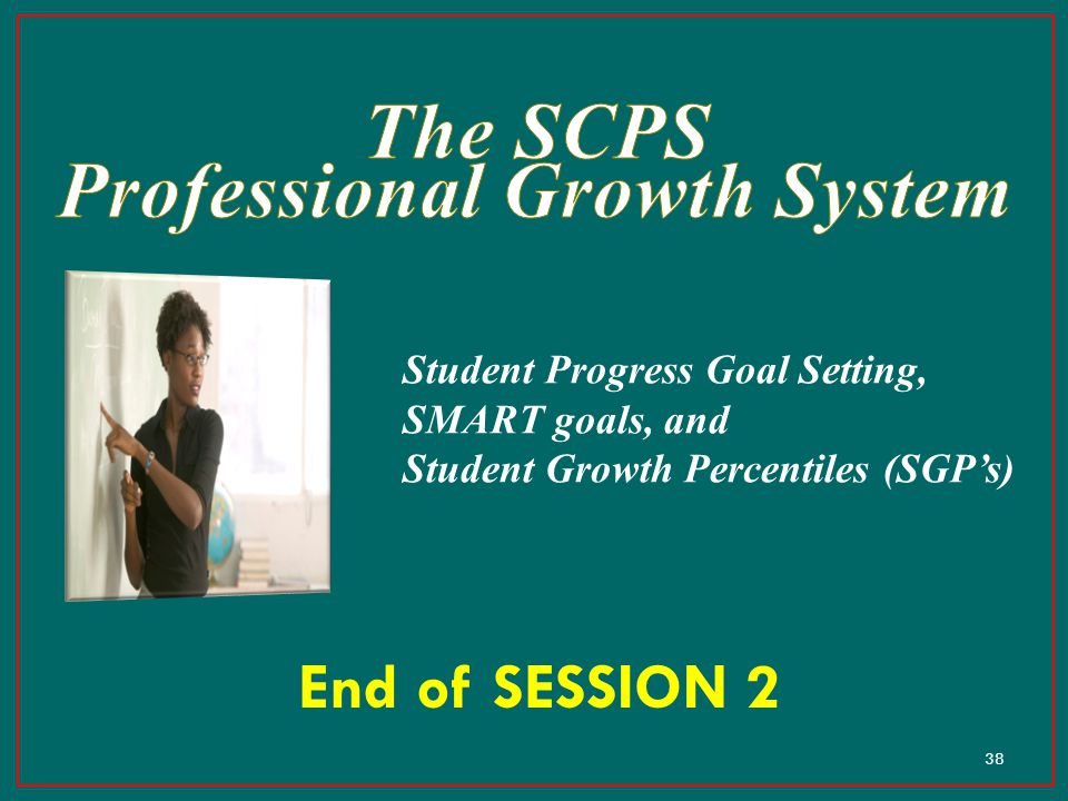 38 End of SESSION 2 Student Progress Goal Setting, SMART goals, and Student Growth Percentiles (SGP's)