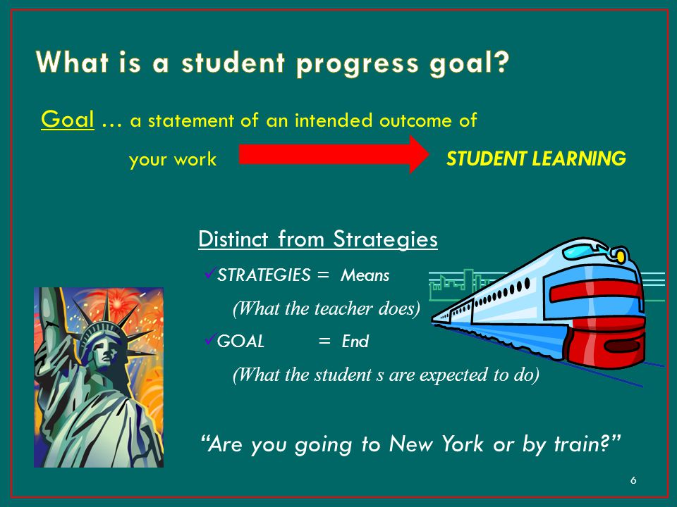 Goal … a statement of an intended outcome of your work STUDENT LEARNING Distinct from Strategies STRATEGIES = Means (What the teacher does) GOAL = End