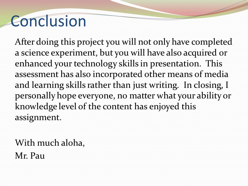 Conclusion After doing this project you will not only have completed a science experiment, but you will have also acquired or enhanced your technology skills in presentation.