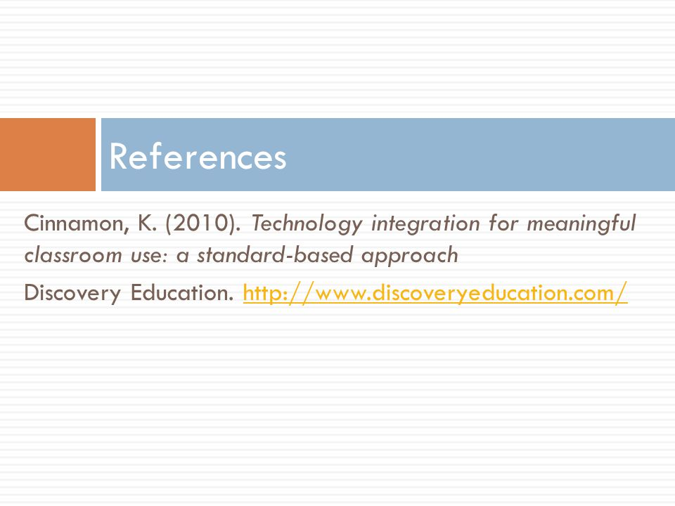 Cinnamon, K. (2010). Technology integration for meaningful classroom use: a standard-based approach Discovery Education. http://www.discoveryeducation