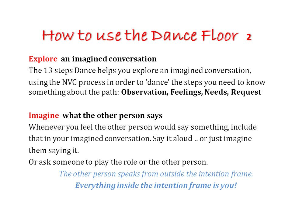 How to use the Dance Floor 2 Explore an imagined conversation The 13 steps Dance helps you explore an imagined conversation, using the NVC process in order to dance the steps you need to know something about the path: Observation, Feelings, Needs, Request Imagine what the other person says Whenever you feel the other person would say something, include that in your imagined conversation.