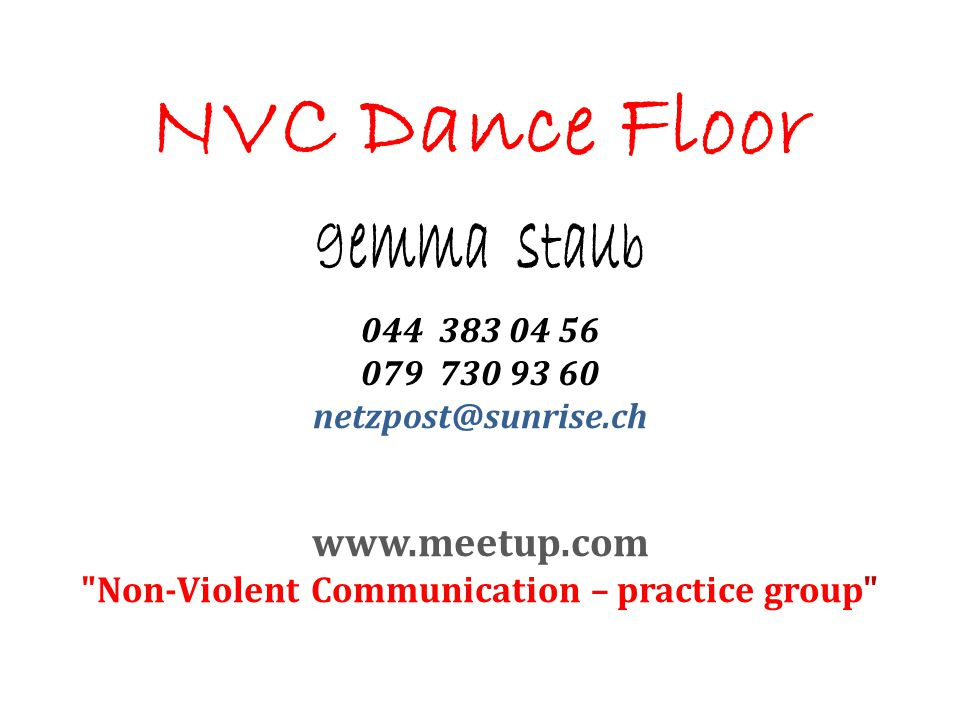 NVC Dance Floor gemma staub 044 383 04 56 079 730 93 60 netzpost@sunrise.ch www.meetup.com Non-Violent Communication – practice group