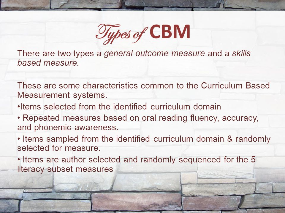 Types of CBM There are two types a general outcome measure and a skills based measure. These are some characteristics common to the Curriculum Based M