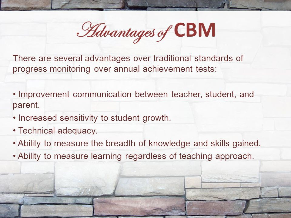 Advantages of CBM There are several advantages over traditional standards of progress monitoring over annual achievement tests: Improvement communicat