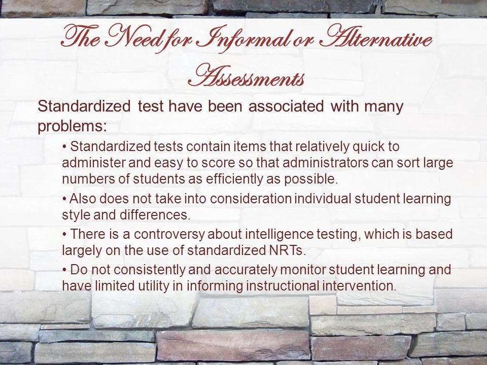The Need for Informal or Alternative Assessments Standardized test have been associated with many problems: Standardized tests contain items that rela