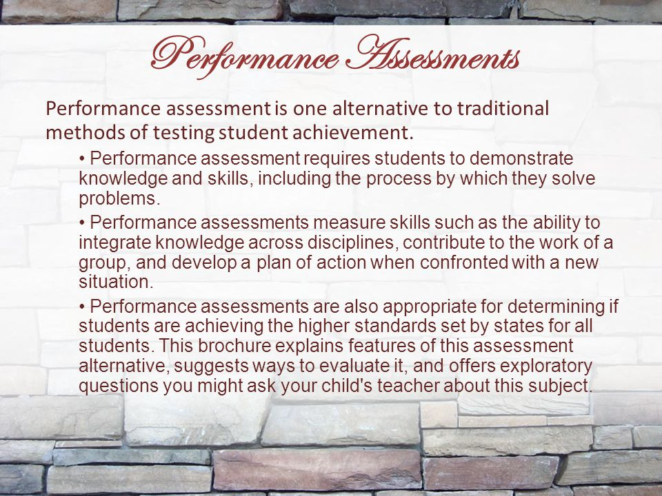 Performance Assessments Performance assessment is one alternative to traditional methods of testing student achievement. Performance assessment requir