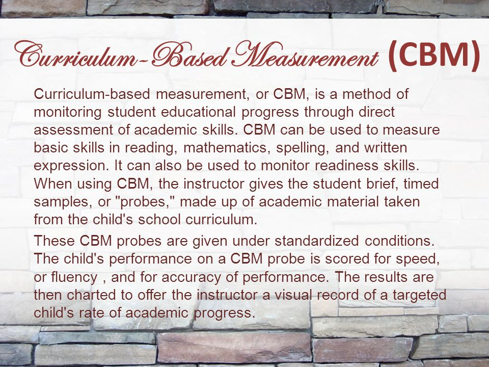 Curriculum-Based Measurement (CBM) Curriculum-based measurement, or CBM, is a method of monitoring student educational progress through direct assessm