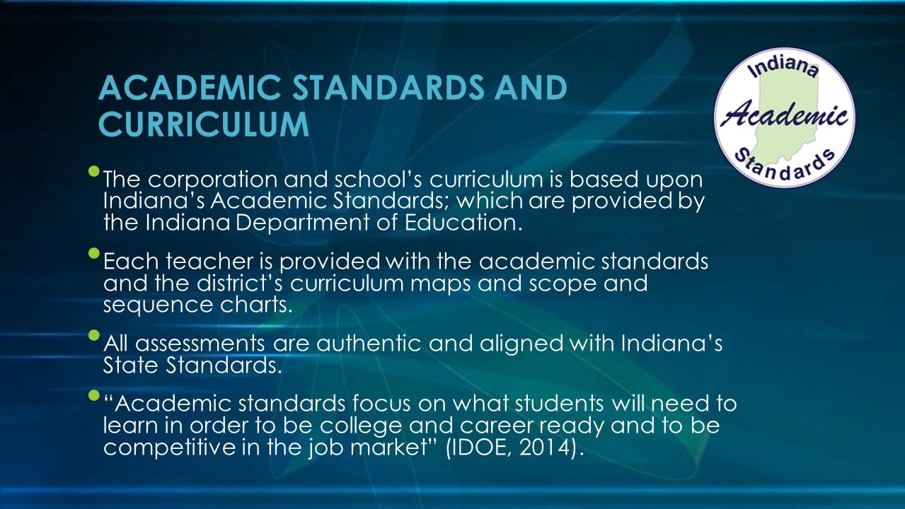 The corporation and school's curriculum is based upon Indiana's Academic Standards; which are provided by the Indiana Department of Education.
