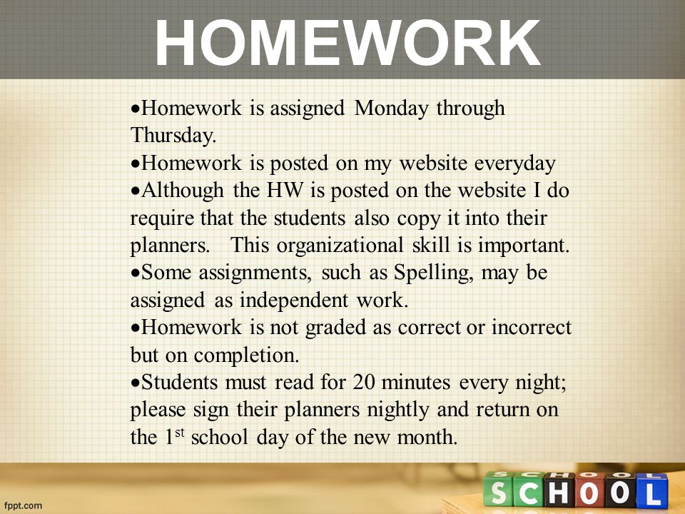  Homework is assigned Monday through Thursday.