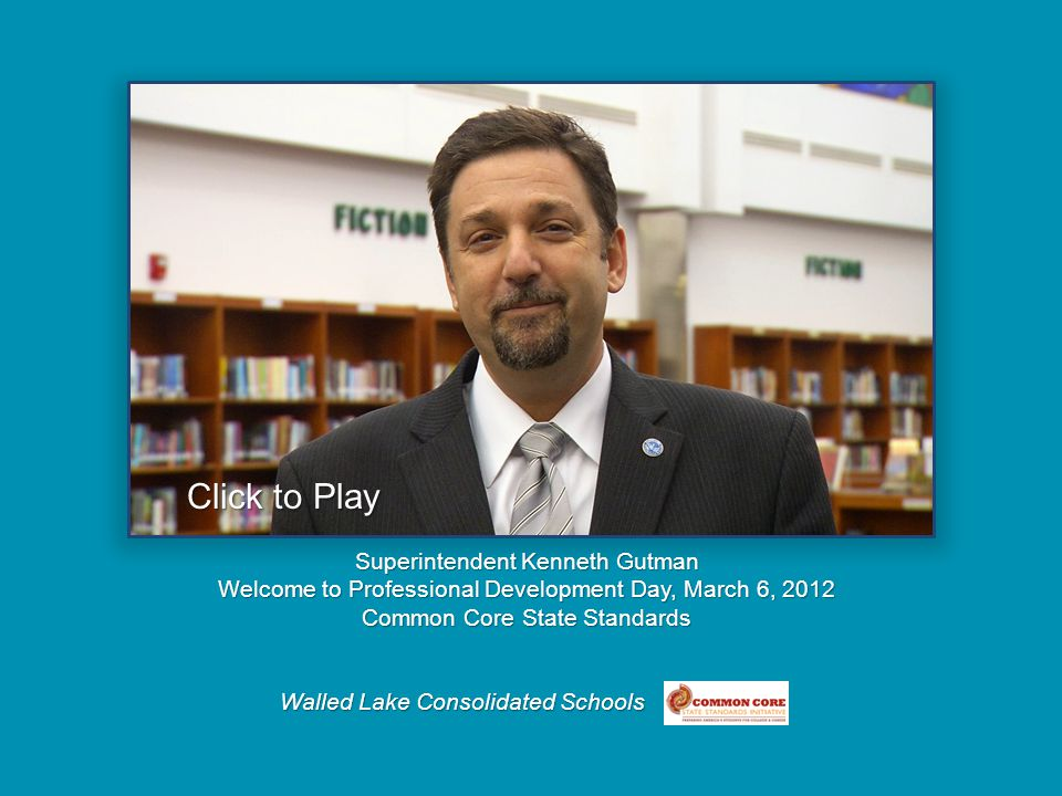 Walled Lake Consolidated Schools Superintendent Kenneth Gutman Welcome to Professional Development Day, March 6, 2012 Common Core State Standards Click to Play