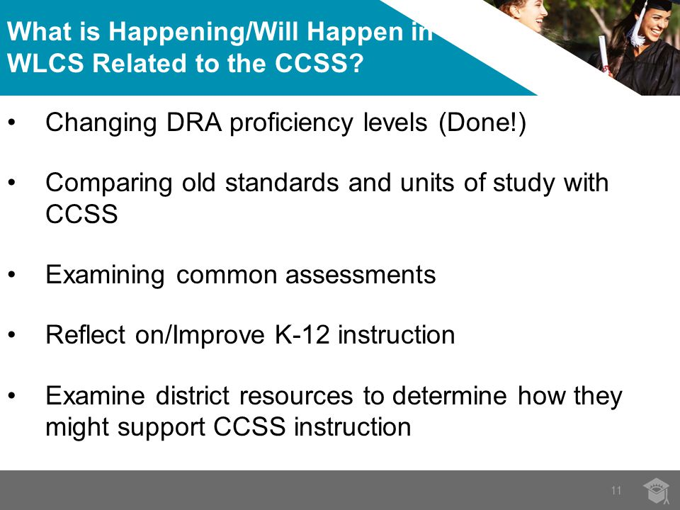 Changing DRA proficiency levels (Done!) Comparing old standards and units of study with CCSS Examining common assessments Reflect on/Improve K-12 instruction Examine district resources to determine how they might support CCSS instruction What is Happening/Will Happen in WLCS Related to the CCSS.