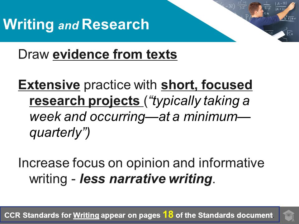 Writing and Research Draw evidence from texts Extensive practice with short, focused research projects ( typically taking a week and occurring—at a minimum— quarterly ) Increase focus on opinion and informative writing - less narrative writing.