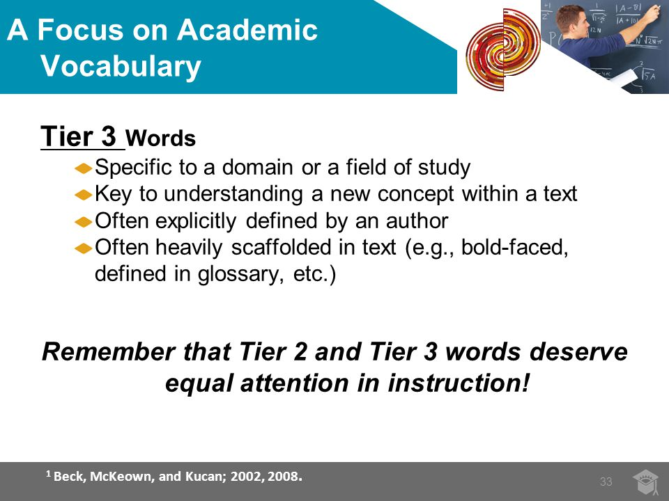 A Focus on Academic Vocabulary Tier 3 Words Specific to a domain or a field of study Key to understanding a new concept within a text Often explicitly defined by an author Often heavily scaffolded in text (e.g., bold-faced, defined in glossary, etc.) Remember that Tier 2 and Tier 3 words deserve equal attention in instruction.