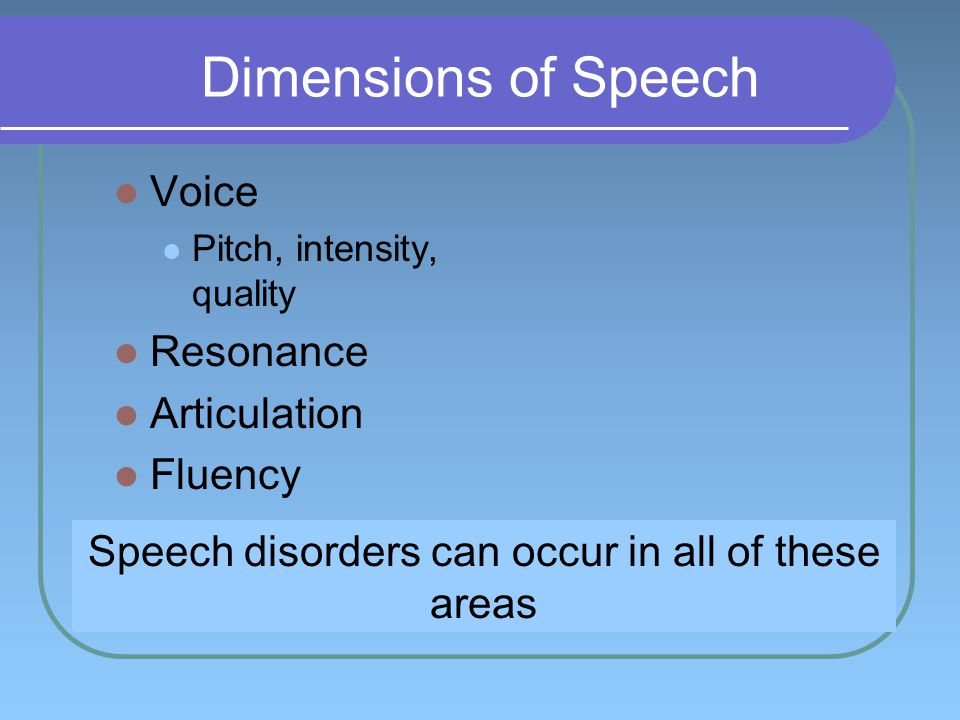 Dimensions of Speech Voice Pitch, intensity, quality Resonance Articulation Fluency Speech disorders can occur in all of these areas