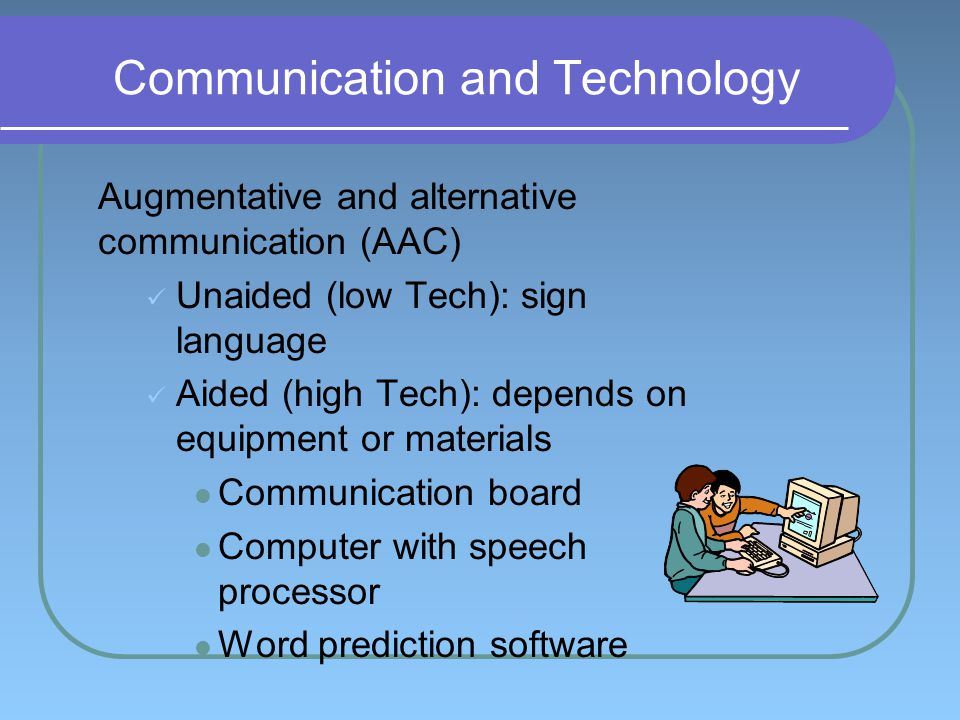 Communication and Technology Augmentative and alternative communication (AAC) Unaided (low Tech): sign language Aided (high Tech): depends on equipment or materials Communication board Computer with speech processor Word prediction software