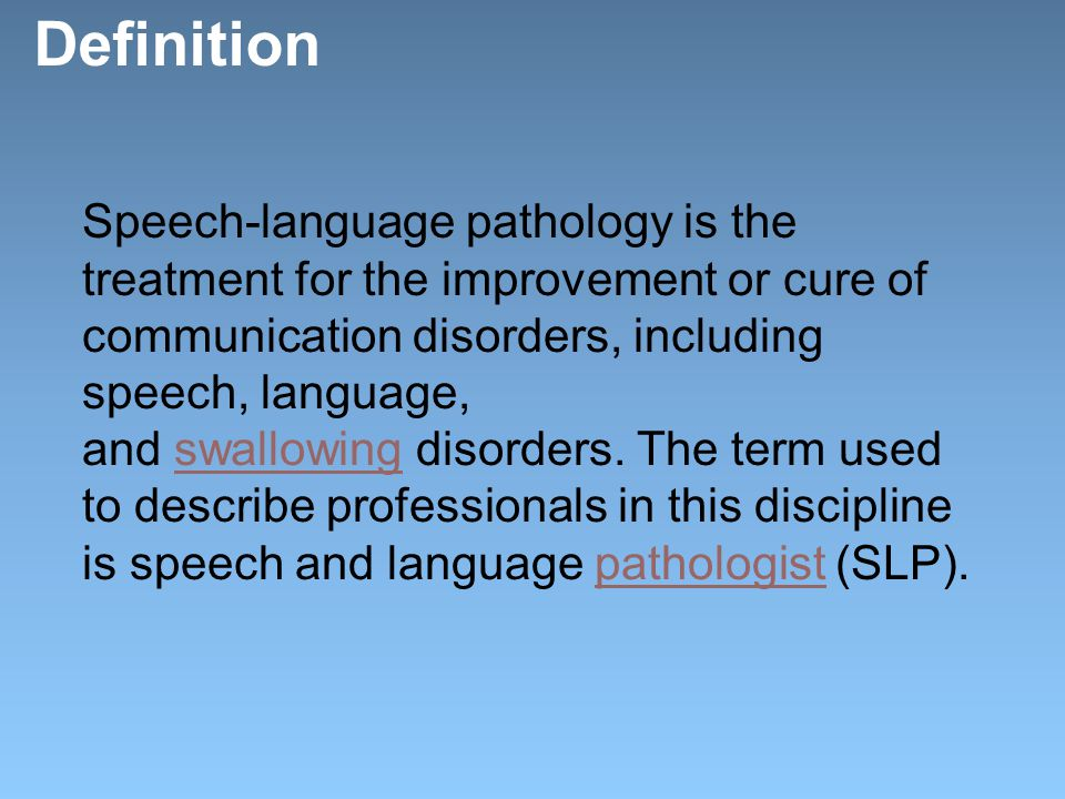 Definition Speech-language pathology is the treatment for the improvement or cure of communication disorders, including speech, language, and swallowing disorders.