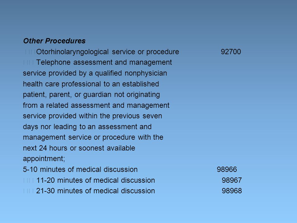 Other Procedures Otorhinolaryngological service or procedure 92700 Telephone assessment and management service provided by a qualified nonphysician health care professional to an established patient, parent, or guardian not originating from a related assessment and management service provided within the previous seven days nor leading to an assessment and management service or procedure with the next 24 hours or soonest available appointment; 5-10 minutes of medical discussion 98966 11-20 minutes of medical discussion 98967 21-30 minutes of medical discussion 98968