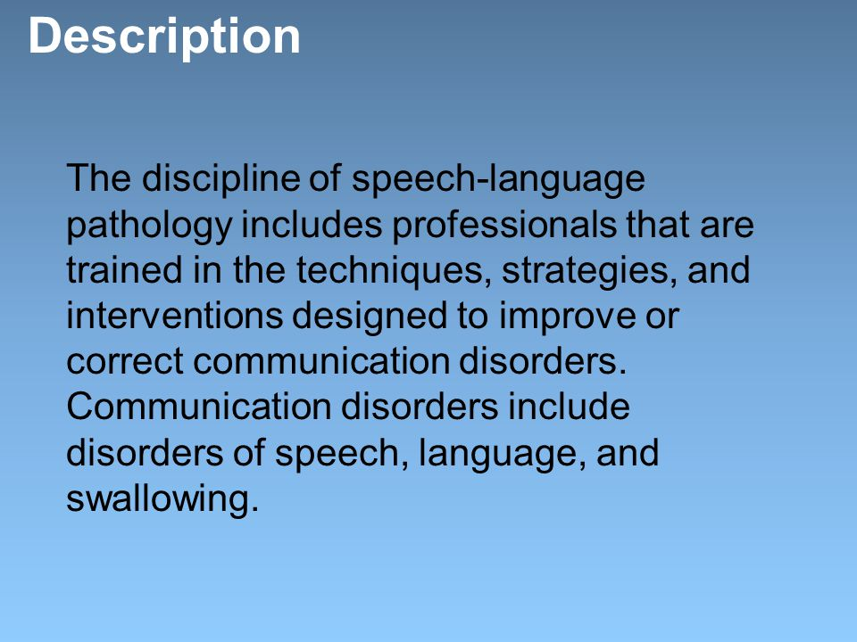 Description The discipline of speech-language pathology includes professionals that are trained in the techniques, strategies, and interventions designed to improve or correct communication disorders.