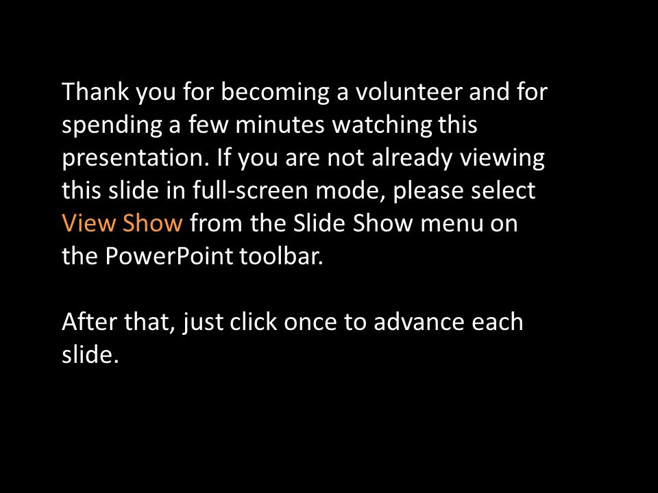 Thank you for becoming a volunteer and for spending a few minutes watching this presentation. If you are not already viewing this slide in full-screen