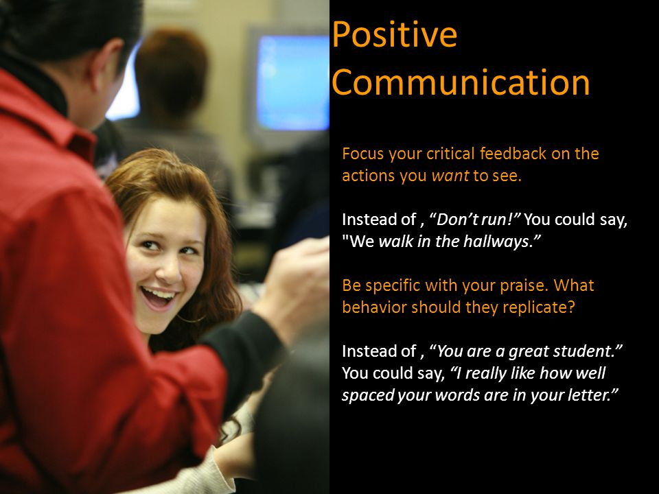 "Positive Communication Focus your critical feedback on the actions you want to see. Instead of, ""Don't run!"" You could say,"