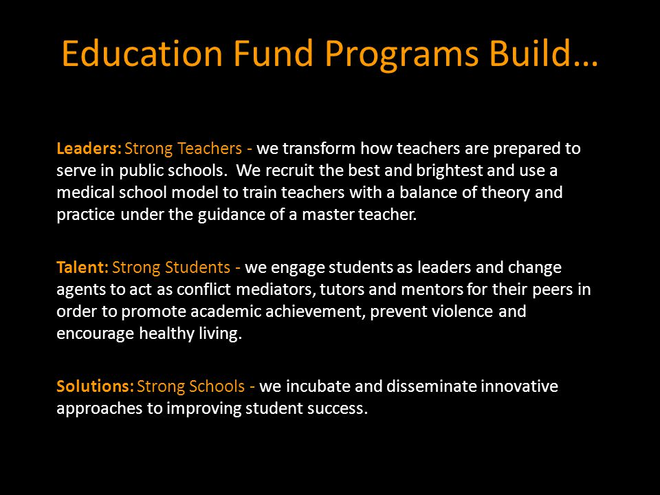 Education Fund Programs Build… Leaders: Strong Teachers - we transform how teachers are prepared to serve in public schools.