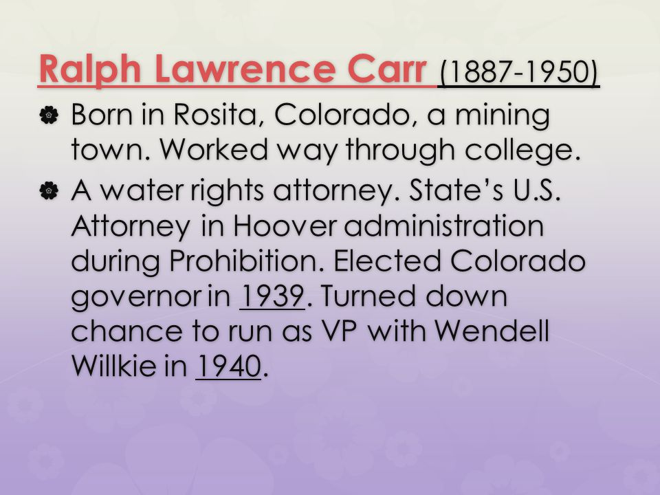 Ralph Lawrence Carr Ralph Lawrence Carr (1887-1950) Ralph Lawrence Carr  Born in Rosita, Colorado, a mining town. Worked way through college.  A wat
