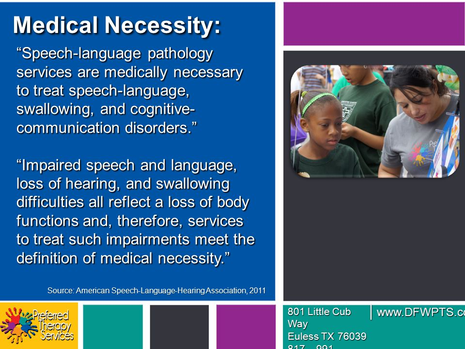 Medical Necessity: Speech-language pathology services are medically necessary to treat speech-language, swallowing, and cognitive- communication disorders. Impaired speech and language, loss of hearing, and swallowing difficulties all reflect a loss of body functions and, therefore, services to treat such impairments meet the definition of medical necessity. 801 Little Cub Way Euless TX 76039 817 – 991 – 5457 www.DFWPTS.com | Source: American Speech-Language-Hearing Association, 2011