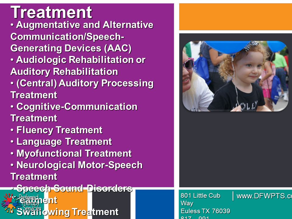 Augmentative and Alternative Communication/Speech- Generating Devices (AAC) Augmentative and Alternative Communication/Speech- Generating Devices (AAC) Audiologic Rehabilitation or Auditory Rehabilitation Audiologic Rehabilitation or Auditory Rehabilitation (Central) Auditory Processing Treatment (Central) Auditory Processing Treatment Cognitive-Communication Treatment Cognitive-Communication Treatment Fluency Treatment Fluency Treatment Language Treatment Language Treatment Myofunctional Treatment Myofunctional Treatment Neurological Motor-Speech Treatment Neurological Motor-Speech Treatment Speech Sound Disorders Treatment Speech Sound Disorders Treatment Swallowing Treatment Swallowing Treatment Voice and/or Resonance Treatment Voice and/or Resonance TreatmentTreatment 801 Little Cub Way Euless TX 76039 817 – 991 – 5457 www.DFWPTS.com |