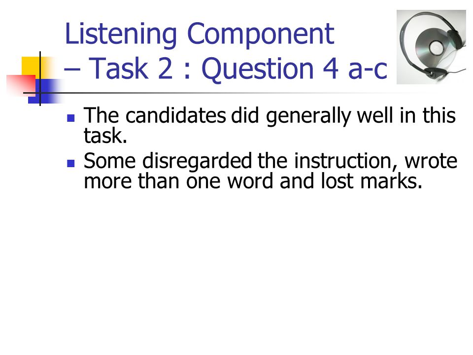 Listening Component – Task 2 : Question 4 a-c The candidates did generally well in this task.