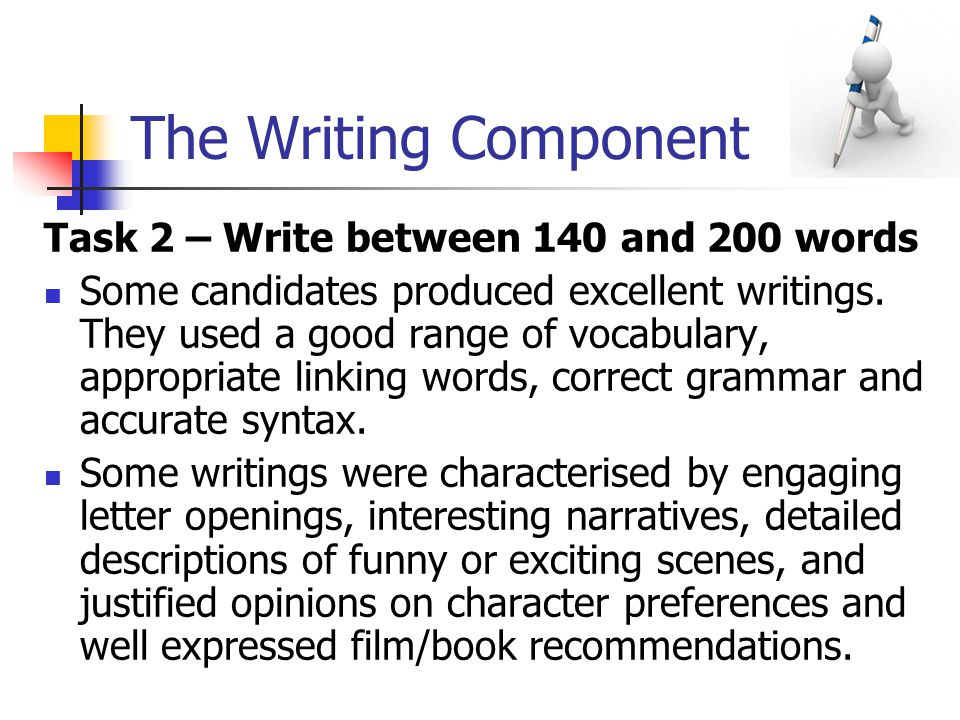 The Writing Component Task 2 – Write between 140 and 200 words Some candidates produced excellent writings.