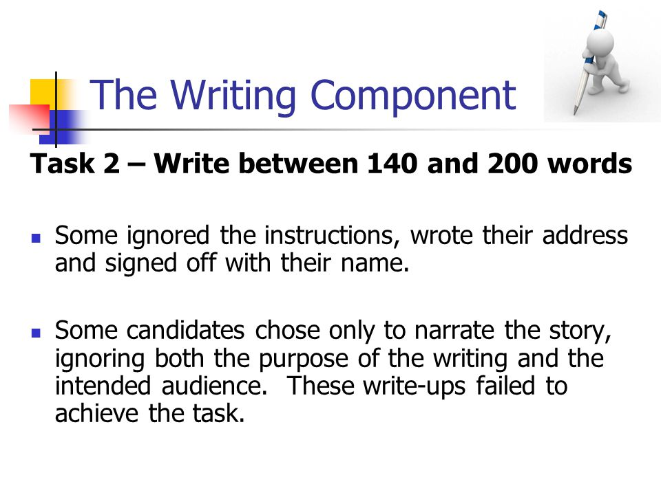The Writing Component Task 2 – Write between 140 and 200 words Some ignored the instructions, wrote their address and signed off with their name.