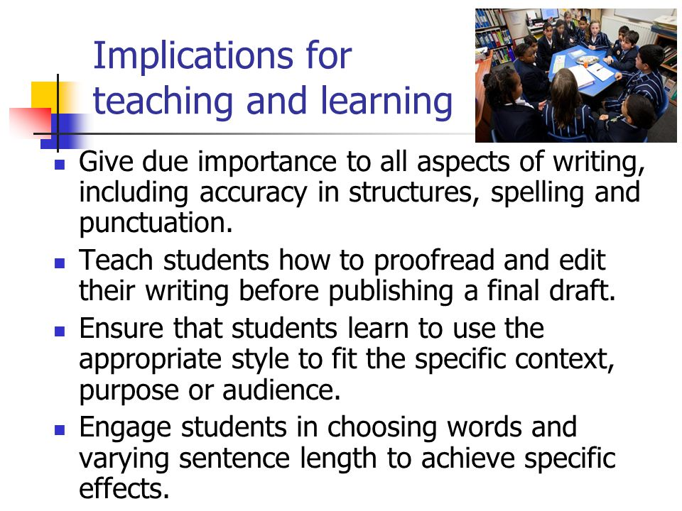 Implications for teaching and learning Give due importance to all aspects of writing, including accuracy in structures, spelling and punctuation.
