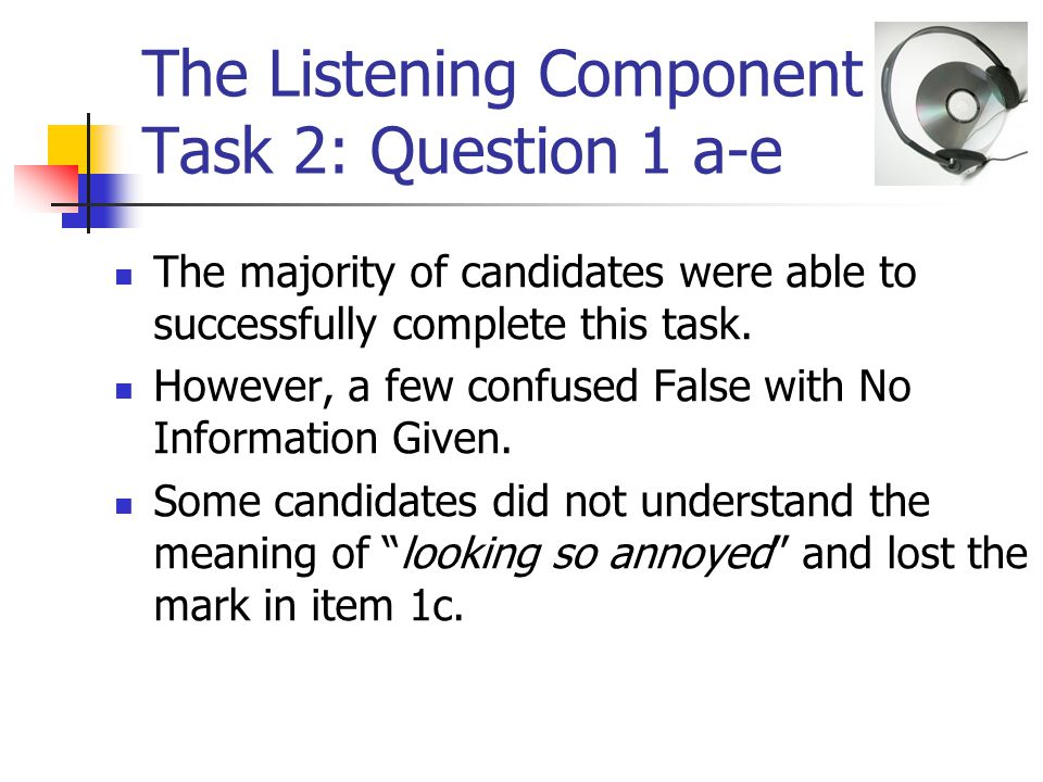 The Listening Component – Task 2: Question 1 a-e The majority of candidates were able to successfully complete this task.