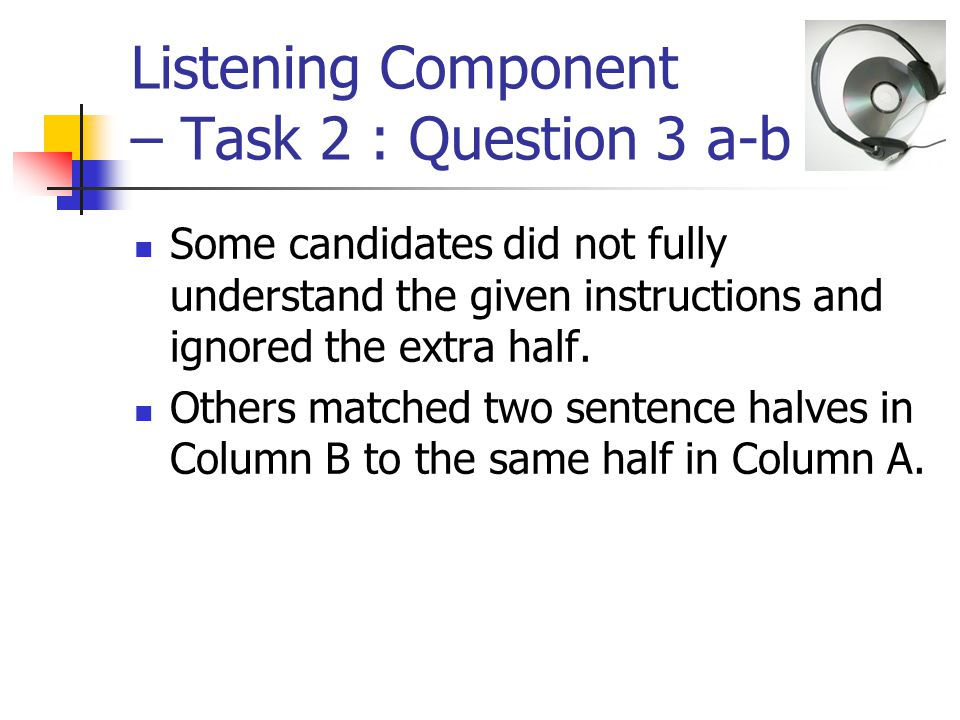 Listening Component – Task 2 : Question 3 a-b Some candidates did not fully understand the given instructions and ignored the extra half.