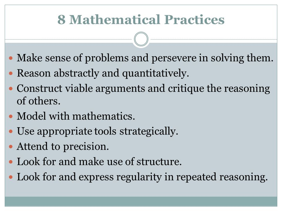 8 Mathematical Practices Make sense of problems and persevere in solving them. Reason abstractly and quantitatively. Construct viable arguments and cr