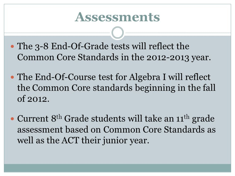 Assessments The 3-8 End-Of-Grade tests will reflect the Common Core Standards in the 2012-2013 year.