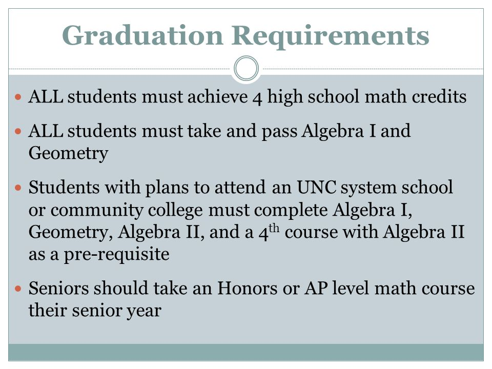 Graduation Requirements ALL students must achieve 4 high school math credits ALL students must take and pass Algebra I and Geometry Students with plans to attend an UNC system school or community college must complete Algebra I, Geometry, Algebra II, and a 4 th course with Algebra II as a pre-requisite Seniors should take an Honors or AP level math course their senior year