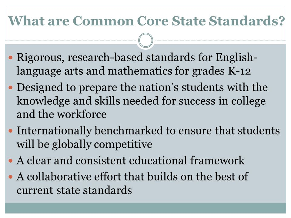 What are Common Core State Standards? Rigorous, research-based standards for English- language arts and mathematics for grades K-12 Designed to prepar